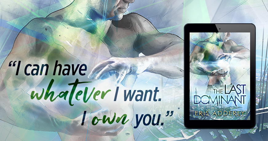 """""""I can have whatever I want. I own you."""" The Last Dominant by Eris Adderly"""