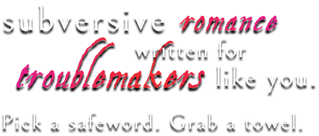 Subversive romance written for troublemakers like you. Pick a safeword. Grab a towel.