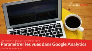 apprenez comment créer et paramétrer les vues dans Google Analytics