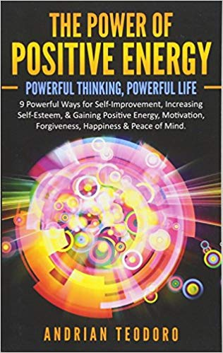 The Power of Positive Energy: Powerful Thinking,Powerful Life: 9 Powerful Ways for Self-Improvement,Increasing Self-Esteem,& Gaining Positive Energy,Motivation,Forgiveness,Happiness & Peace of Mind
