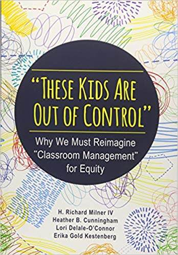 """These Kids Are Out of Control""  Why We Must Reimagine ""Classroom Management"" for Equity 1st Edition"