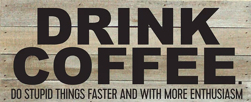 Drink Coffee. Do Stupid Things Faster and with More Enthusiasm Wood Plaque