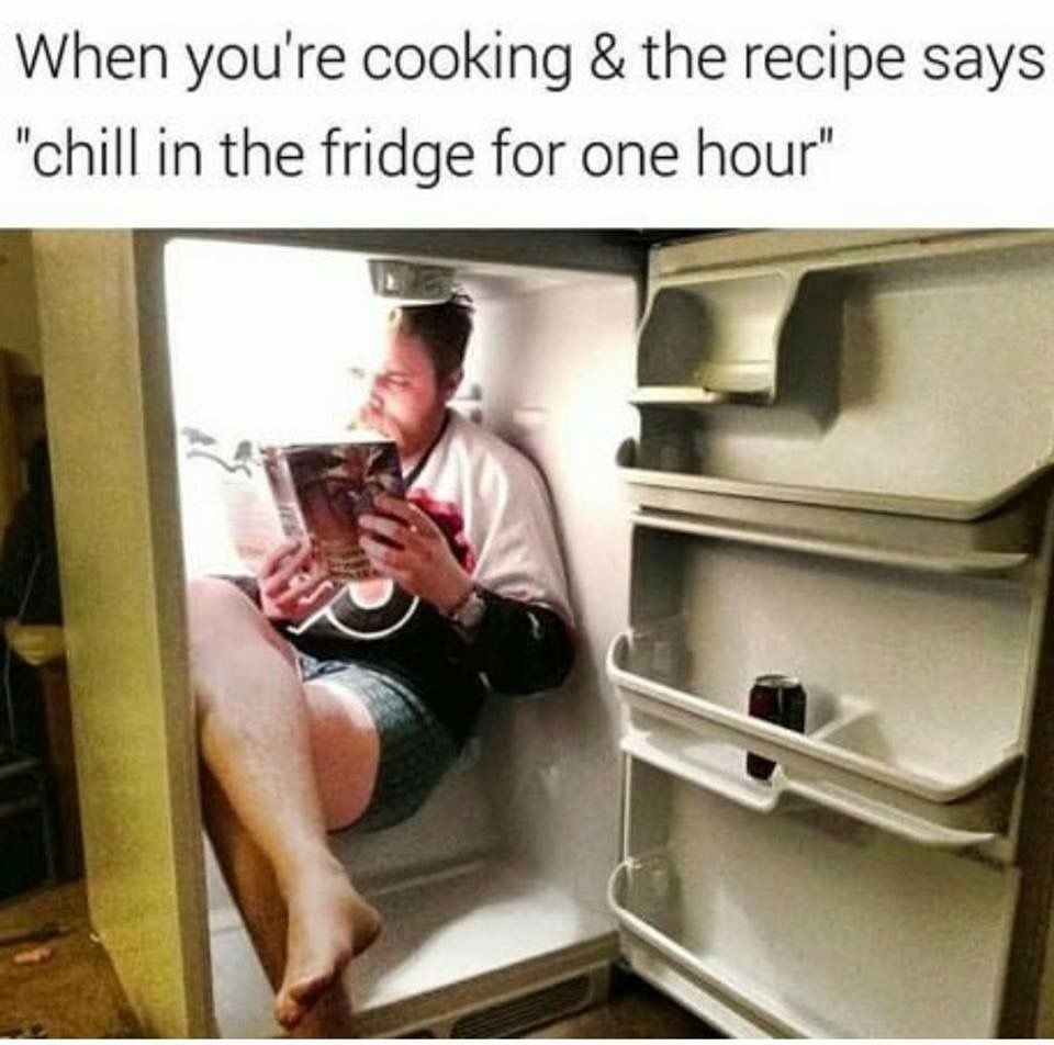 "Memes about Cooking | When you're cooking & the recipe says ""chill in the fridge for one hour"""