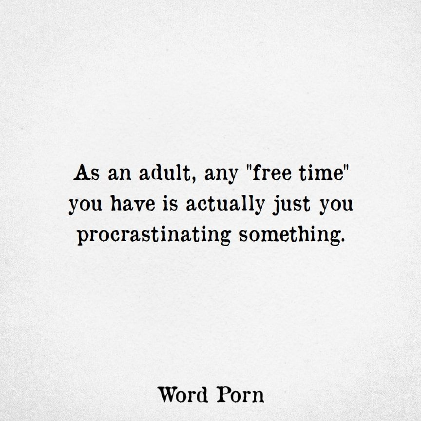Memes About Adulting | Free Time is just you procrastinating something.