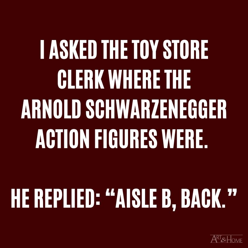 """I asked the toy store clerk where the Arnold Schwarzenegger action figures were. He replied: """"Aisle B, back."""""""