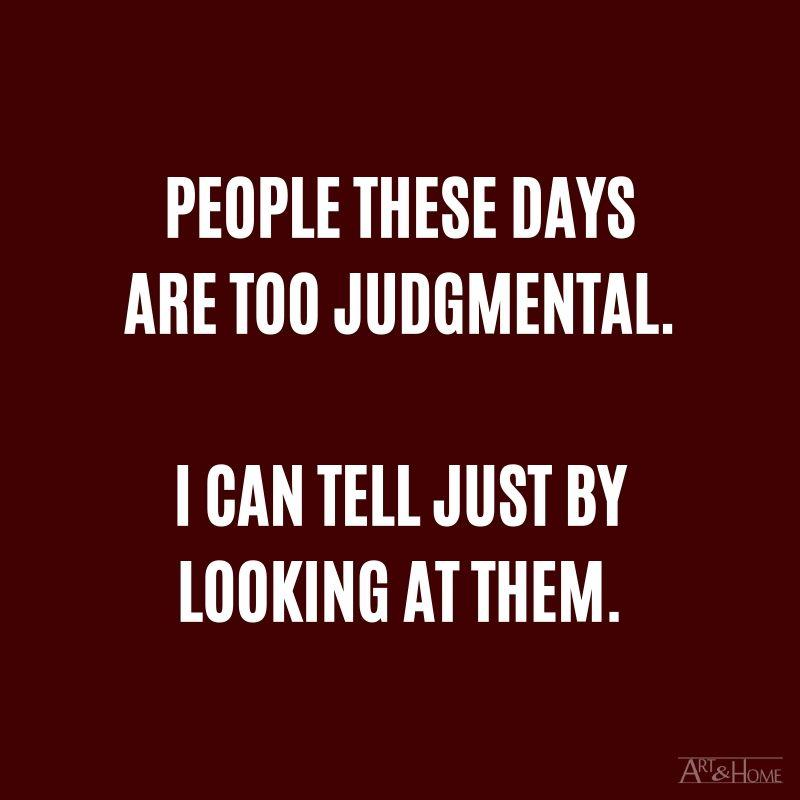People these days are too judgmental. I can tell just by looking at them.