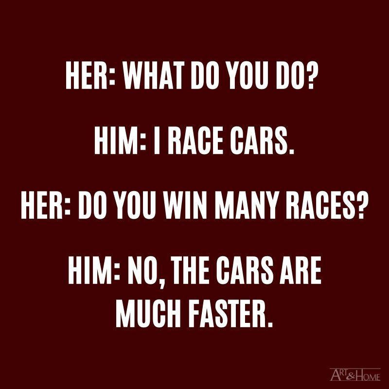 Her: What do you do? Him: I race cars. Her: Do you win many races? Him: No, the cars are much faster.