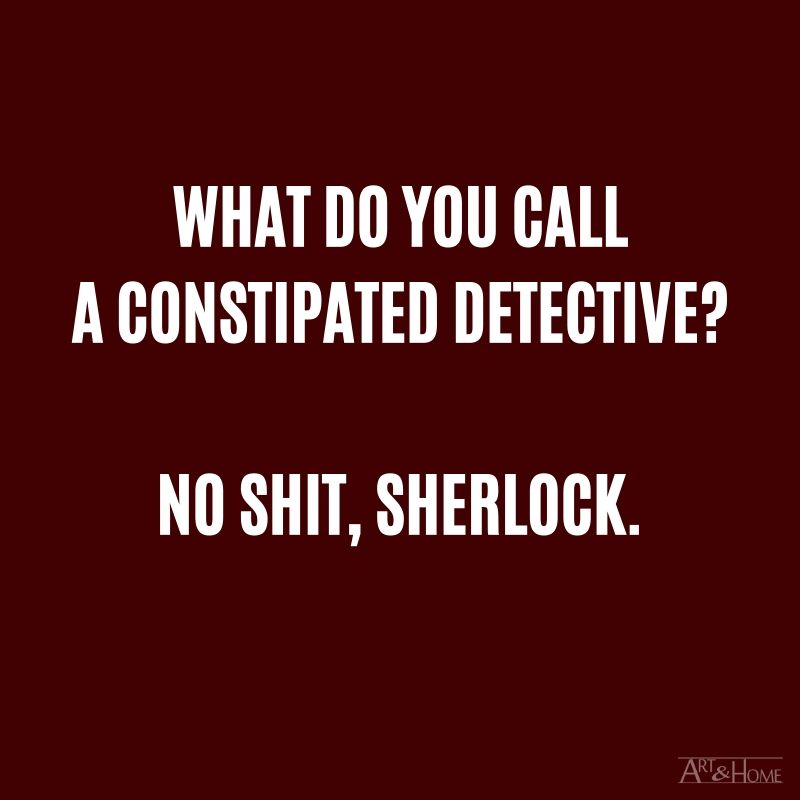 What do you call a constipated detective? No shit, Sherlock. #DadJokes