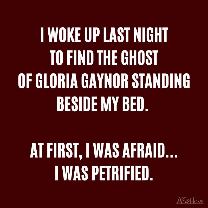 I woke up last night to find the ghost of Gloria Gaynor standing beside my bed. At first, I was afraid....... I was petrified.