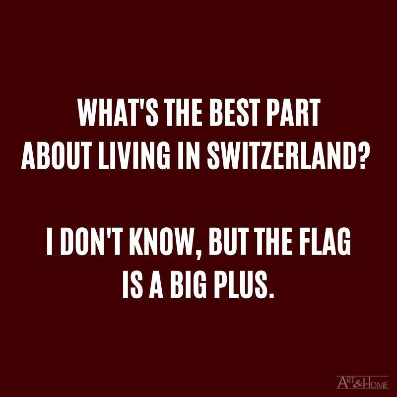 What's the best part about living in Switzerland? I don't know, but the flag is a big plus.
