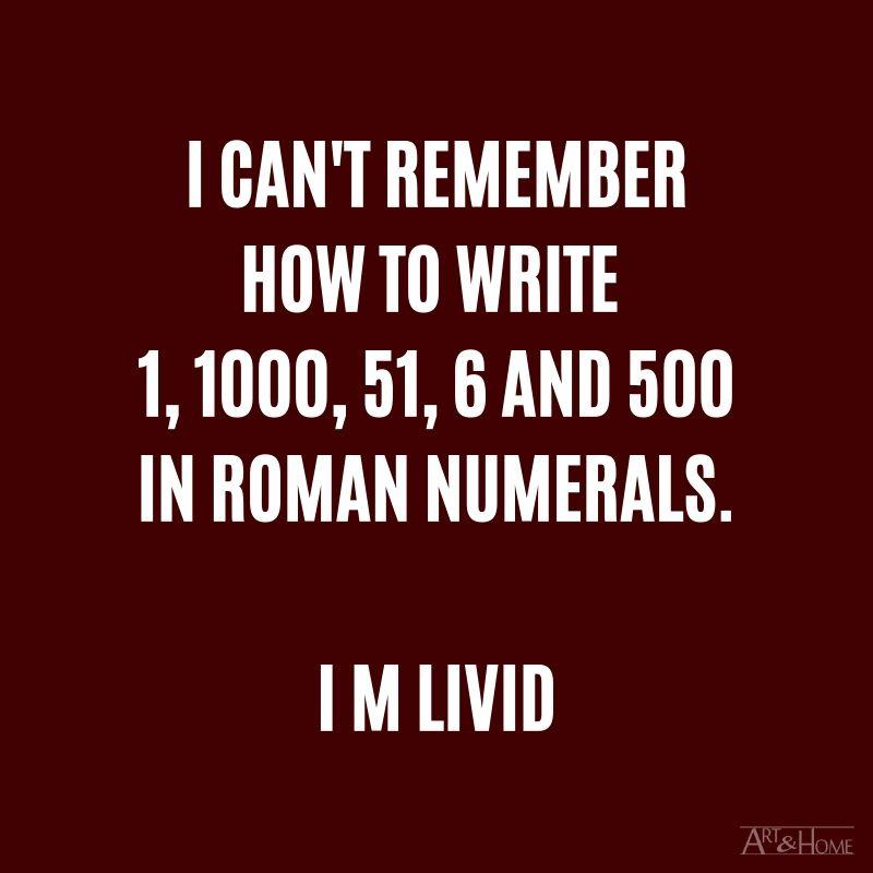 I can't remember how to write 1, 1000, 51, 6 and 500 in Roman numerals. I M LIVID