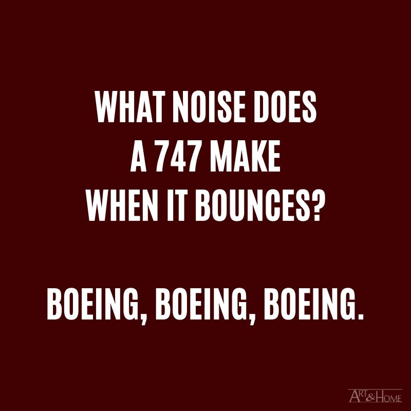 What noise does a 747 make when it bounces? Boeing, Boeing, Boeing.