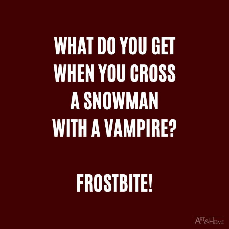 What do you get when you cross a snowman with a vampire? Frostbite.