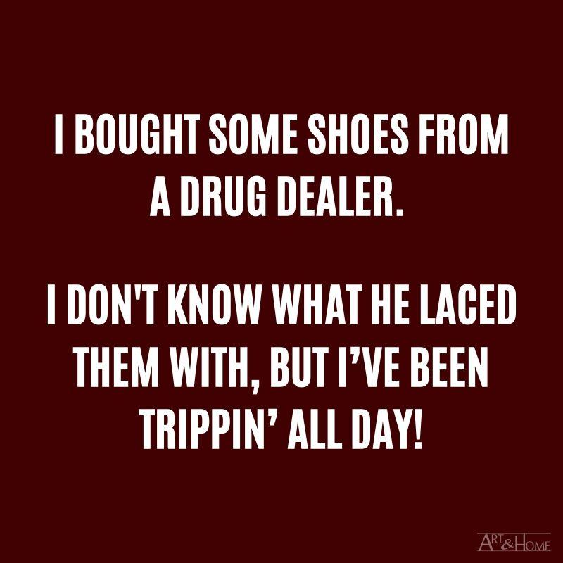 I bought some shoes from a drug dealer. I don't know what he laced them with, but I've been trippin' all day! #DadJokes