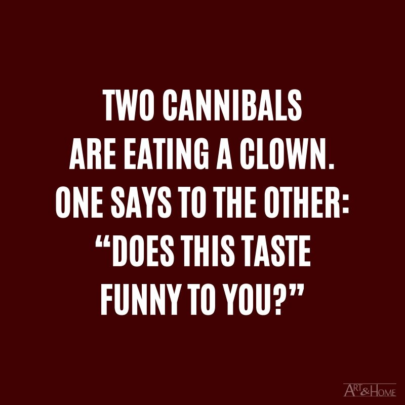 "Two cannibals are eating a clown. One says to the other: ""Does this taste funny to you?"""