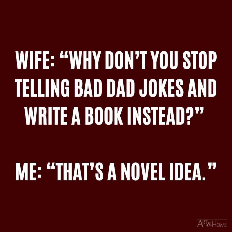 "My wife: ""Why don't you stop telling terrible Dad jokes and write a book instead?"" Me: ""That's a novel idea."""