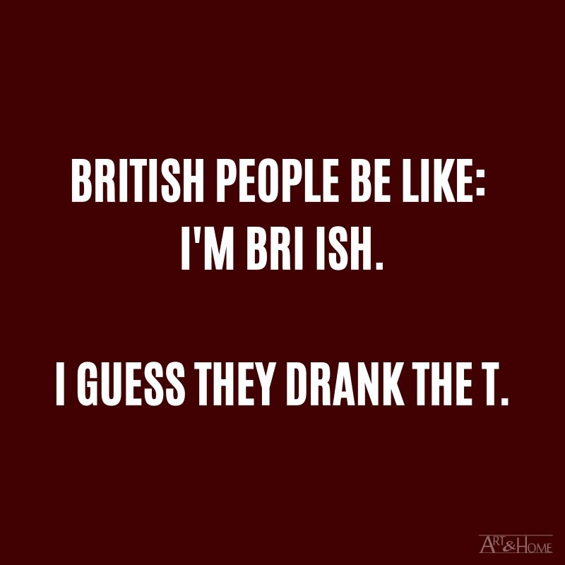 British people be like:  I'm bri ish.  I guess they drank the t.  #DadJokes