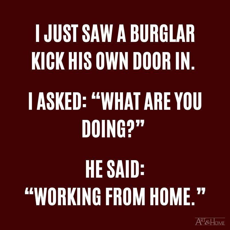 "I just saw a burglar kicking his own door in. I asked: ""What are you doing?"" He said: ""Working from home."""