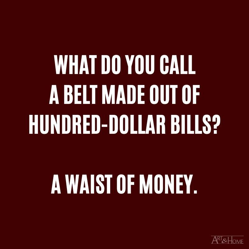 What do you call a belt made out of hundred-dollar bills? A waist of money.