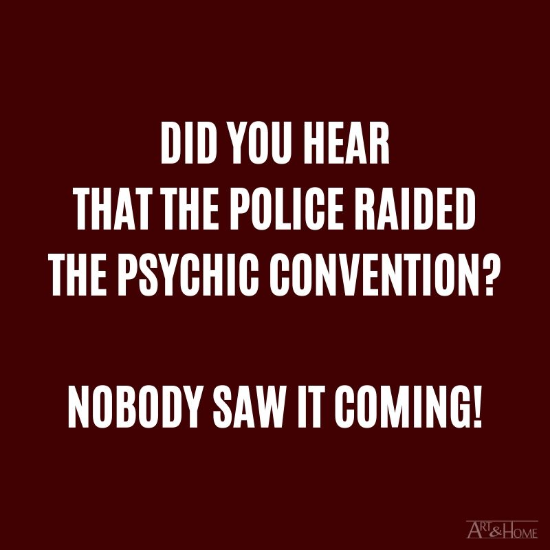Did you hear that the police raided the psychic convention? Nobody saw it coming! #DadJokes