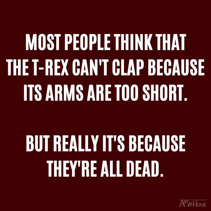 Most people think that the T-Rex can't clap because its arms are too short. But really it's because they're all dead.