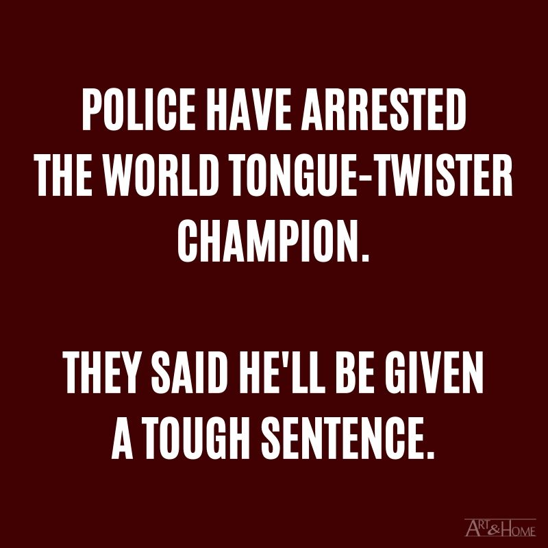 Police have arrested the World Tongue-Twister Champion. They said he'll be given a tough sentence.