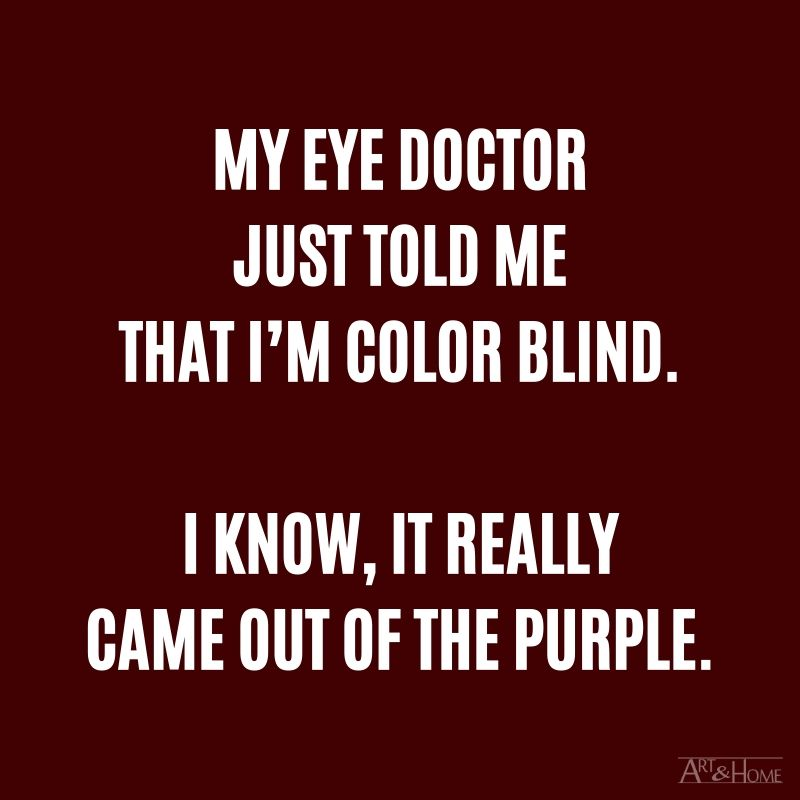 My eye doctor just told me that I'm color blind. I know, it really came out of the purple.