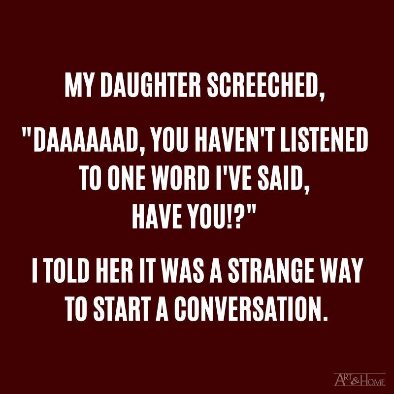 "My daughter screeched, ""Daaaaaad, you haven't listened to one word I've said, have you!?"" I told her it was a strange way to start a conversation. #DadJokes"