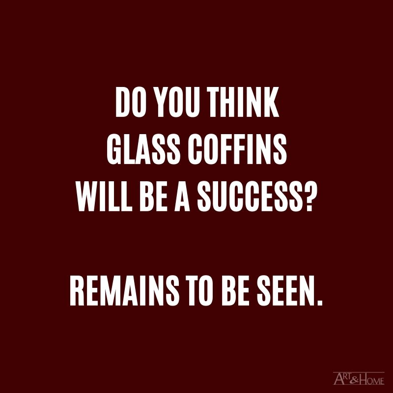 Do you think glass coffins will be a success? Remains to be seen.