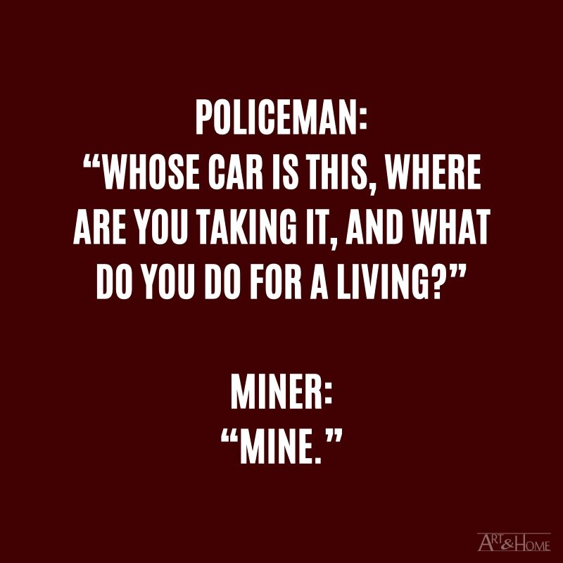"""Policeman: """"Whose car is this, where are you taking it, and what do you do for a living?"""" Miner: """"Mine."""""""