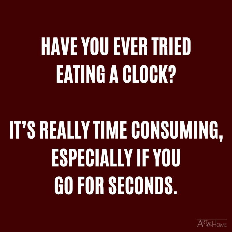 Have you ever tried eating a clock? It's really time consuming, especially if you go for seconds.