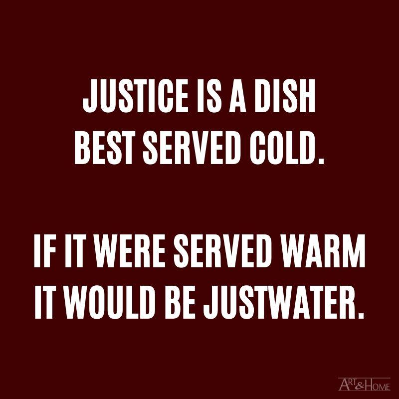 Justice is a dish best served cold, if it were served warm it would be justwater. #DadJokes