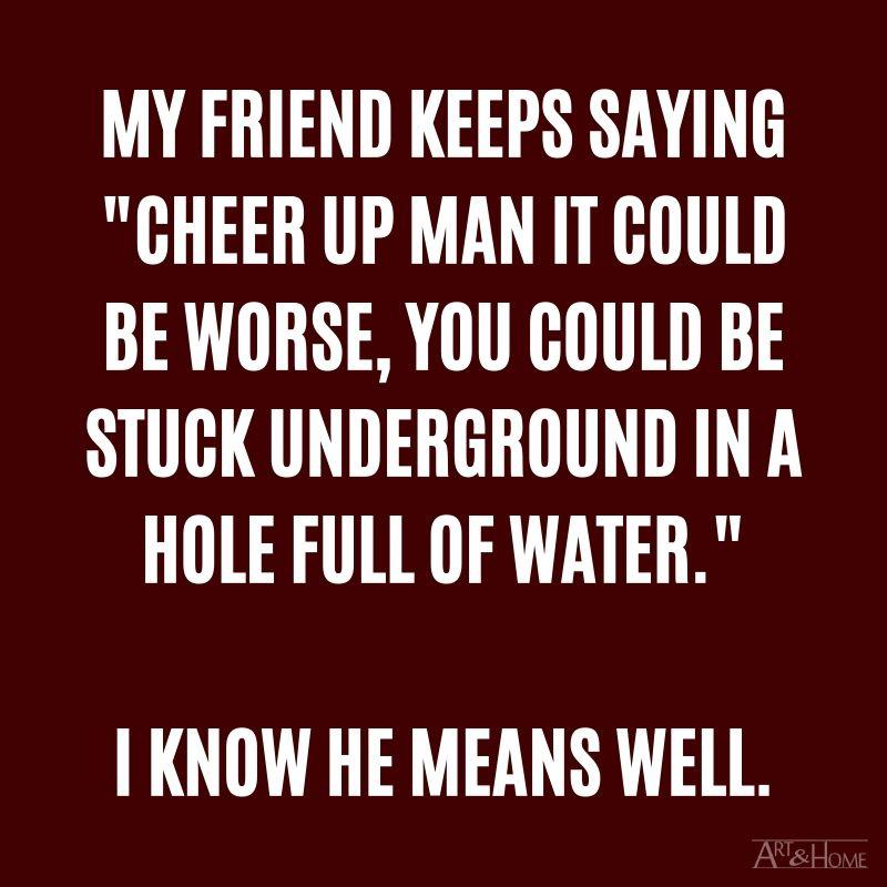 """My friend keeps saying """"cheer up man it could be worse, you could be stuck underground in a hole full of water."""" I know he means well."""