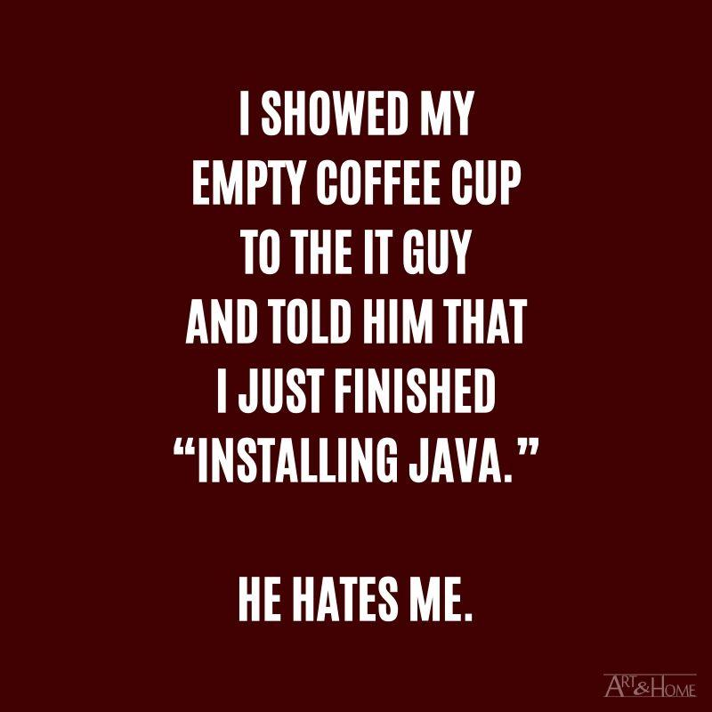 """I showed my empty coffee cup to the IT guy and told him that I just finished """"Installing Java.""""  He hates me. #DadJokes"""