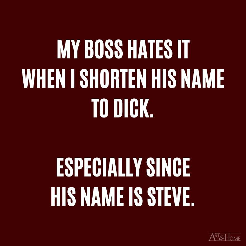 My boss hates it when I shorten his name to Dick. Especially since his name is Steve.