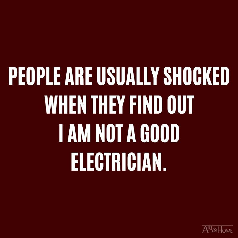 People are usually shocked when they find out I am not a good electrician.