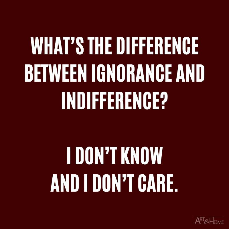 What's the difference between ignorance and indifference? I don't know and I don't care. #DadJokes