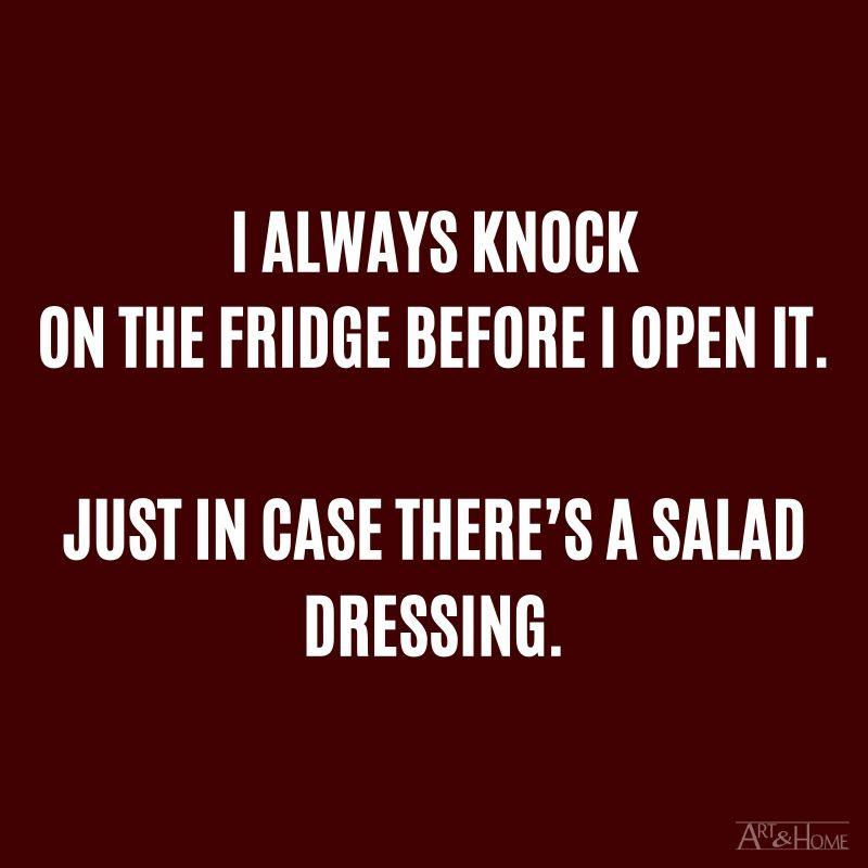 I always knock on the fridge before I open it. Just in case there's a salad dressing.