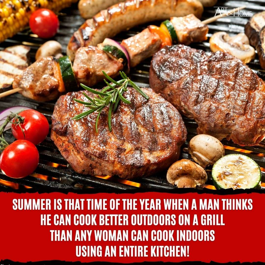 Summer is that time of the year when a man thinks he can cook better outdoors on a grill
