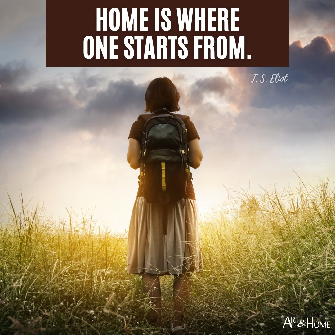 Home is where one starts from. T.S. Eliot quote