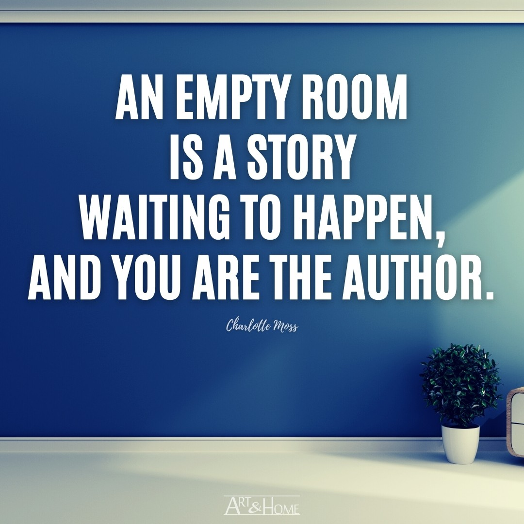 An empty room is a story waiting to happen, and you are the author.   Charlotte Moss Quote