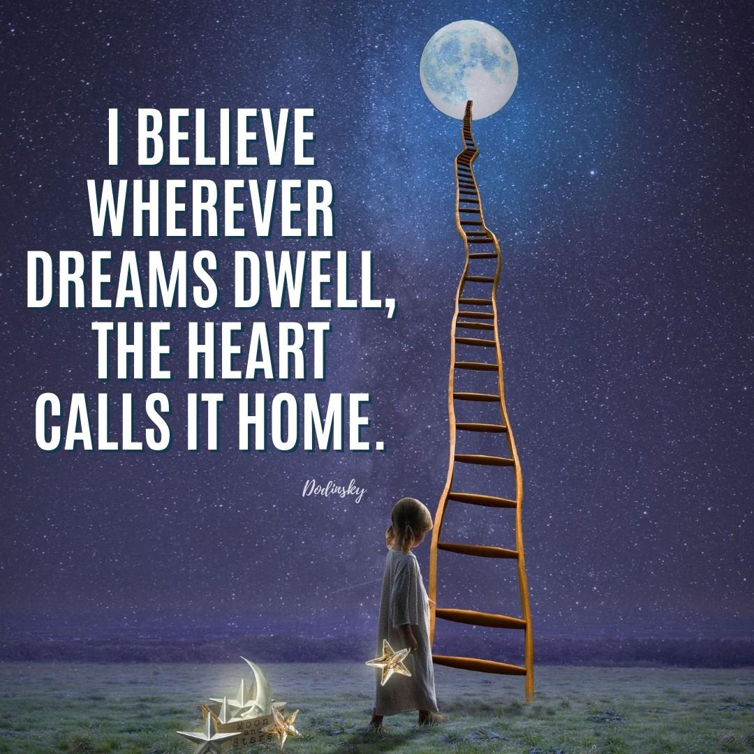 I believe wherever dreams dwell, the heart calls it home.   Dodinsky quote
