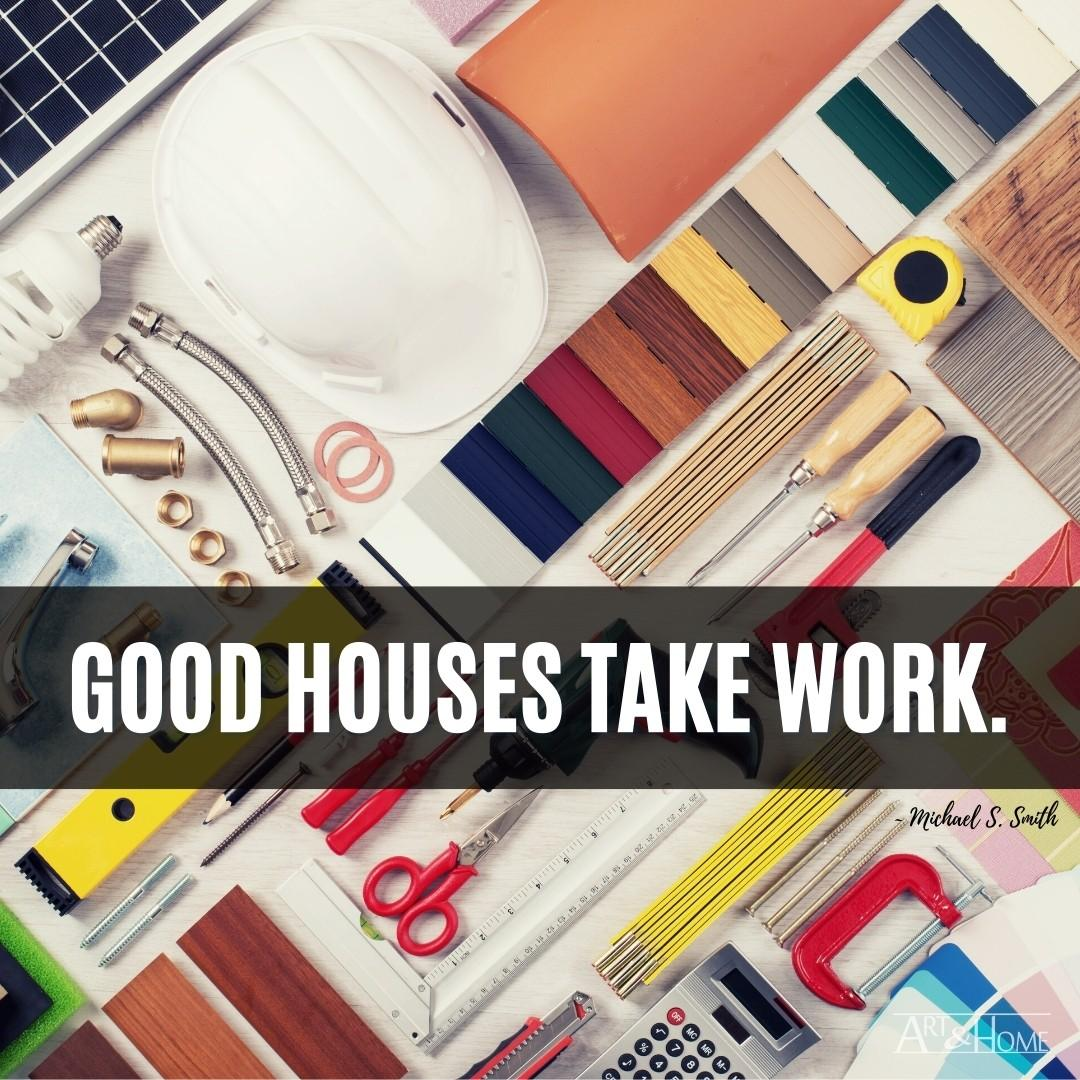 Good houses take work.   Michael S. Smith Home Quote