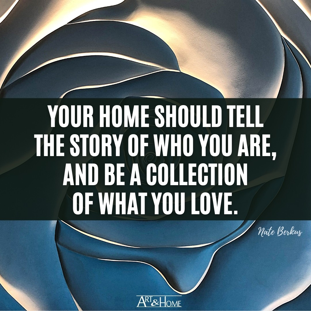 Your home should tell the story of who you are, and be a collection of what you love. Nate Berkus quote.