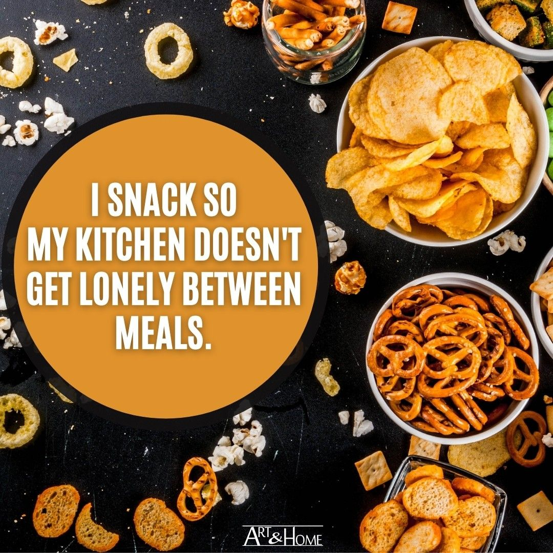 I snack so my kitchen doesn't get lonely between meals.