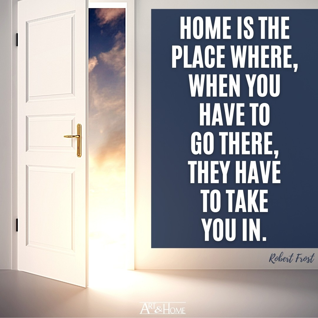 Home is the place where, when you have to go there, they have to take you in. Robert Frost quote.