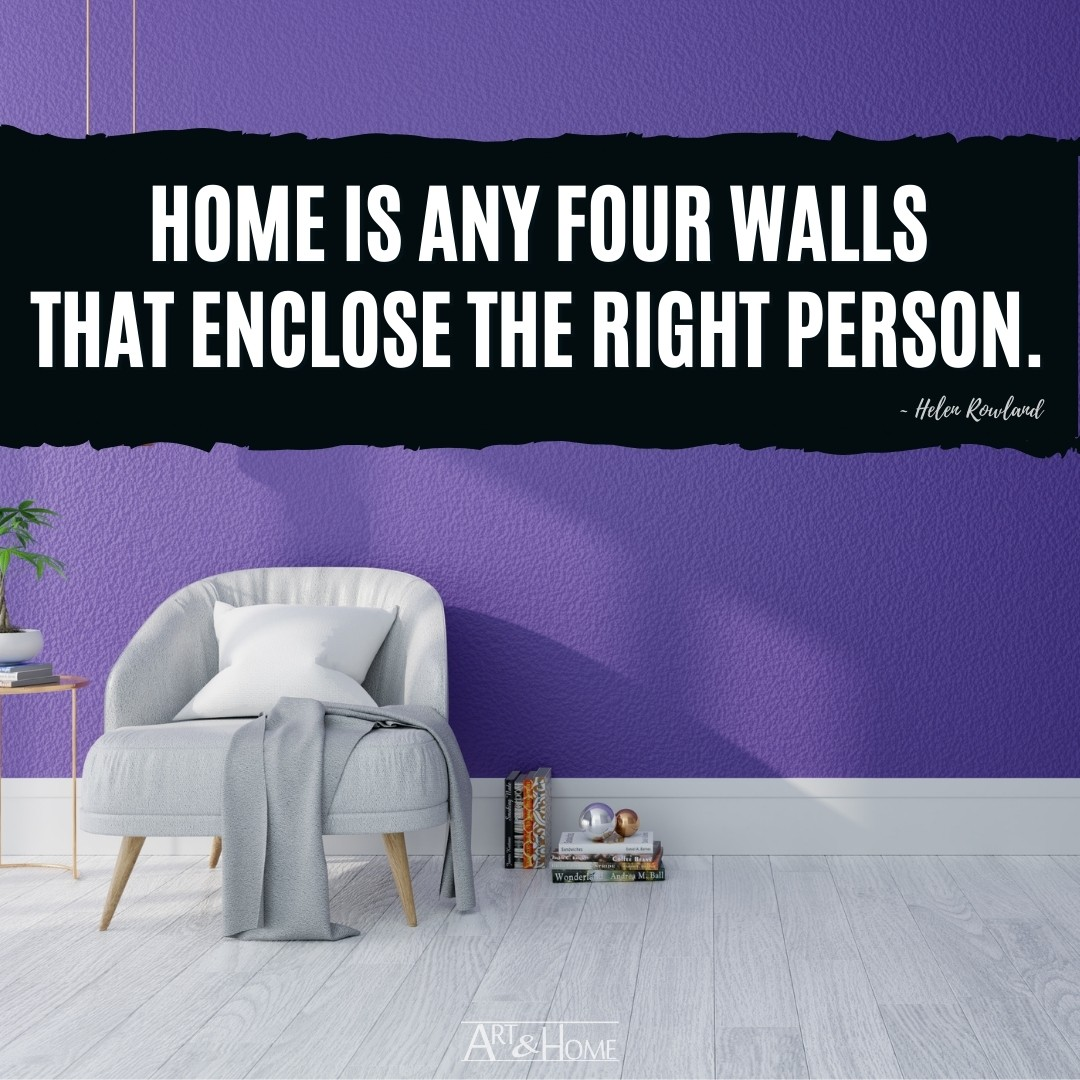 Home is any four walls that enclose the right person.   Helen Rowland quote about home