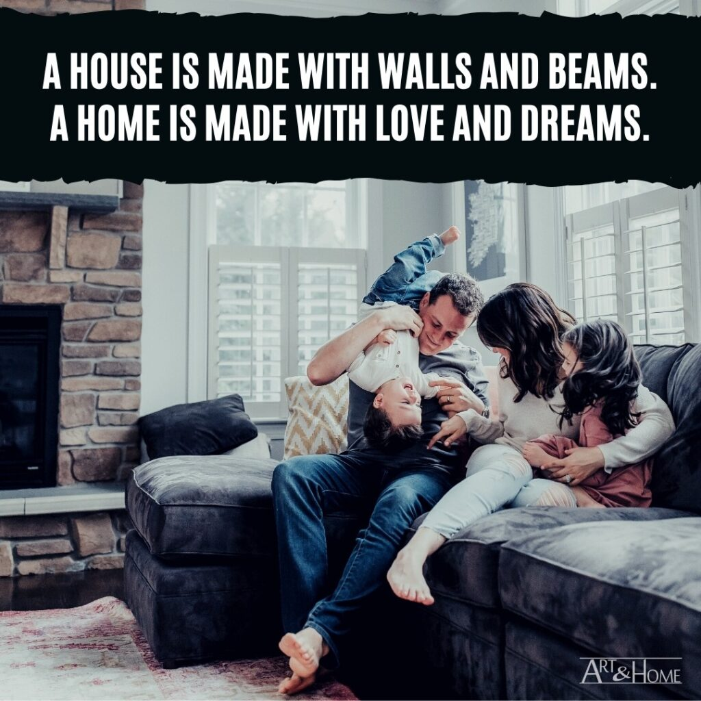 A house is made with walls and beams. A home is made with love and dreams.