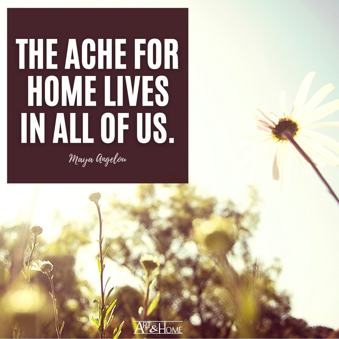 The ache for home lives in all of us. Maya Angelou quote