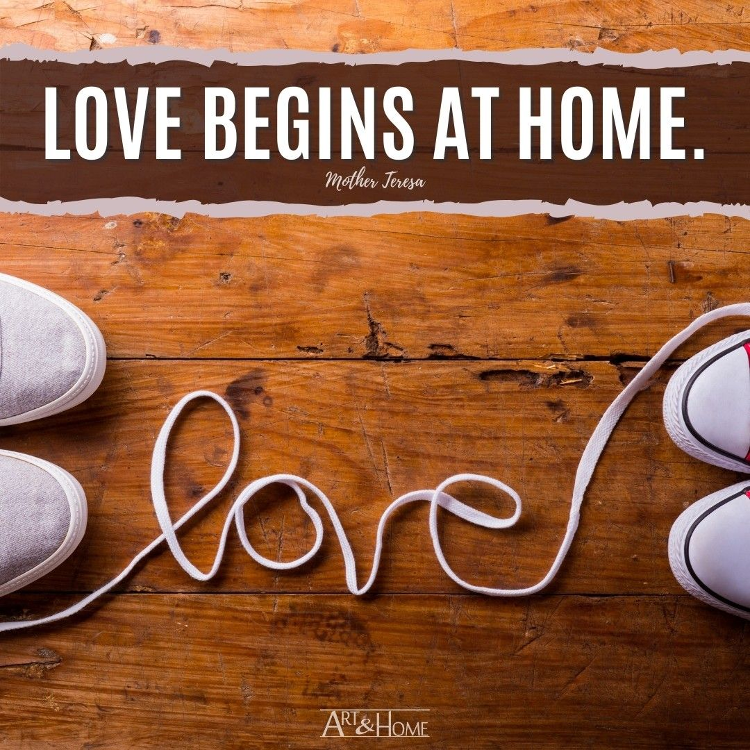 Love begins at home. Mother Teresa quote
